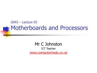G043 – Lecture 03 Motherboards and Processors