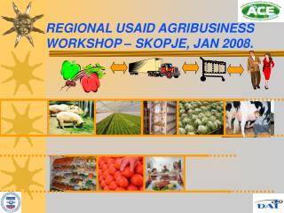 R E G IONAL  U SAID AGRIBUSINESS WORKSHOP – SKOP J E, JAN 2008.