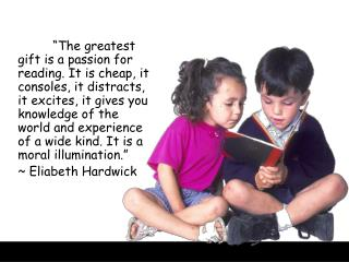 """We shouldn't teach great books;  we should teach a love of reading.""  					~ B.F. Skinner"