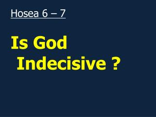 Hosea 6 – 7 Is God Indecisive ?