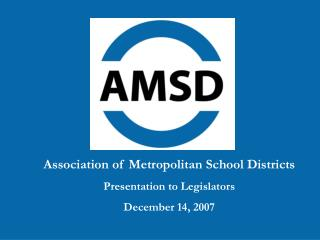 Association of Metropolitan School Districts Presentation to Legislators December 14, 2007