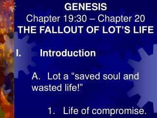 GENESIS Chapter 19:30 – Chapter 20 THE FALLOUT OF LOT'S LIFE I.       Introduction