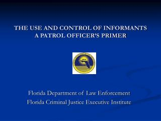 THE USE AND CONTROL OF INFORMANTS A PATROL OFFICER'S PRIMER