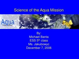 Science of the Aqua Mission By: Michael Banta ESS 5 th  class Ms. Jakubowyc December 7, 2006