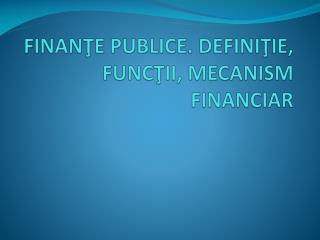 FINANŢE PUBLICE. DEFINIŢIE, FUNCŢII, MECANISM FINANCIAR