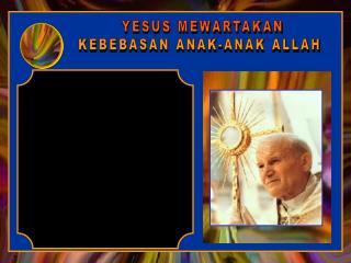 YESUS MEWARTAKAN KEBEBASAN ANAK-ANAK ALLAH