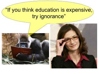 """If you think education is expensive, try ignorance"""