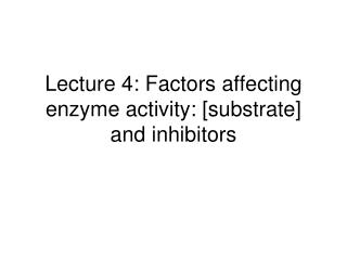 Lecture 4: Factors affecting enzyme activity: [substrate] and inhibitors