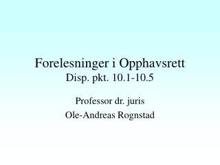 Forelesninger i Opphavsrett Disp. pkt. 10.1-10.5