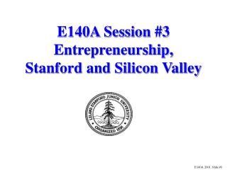 E140A Session #3 Entrepreneurship, Stanford and Silicon Valley