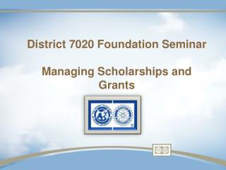 District 7020 Foundation Seminar Managing Scholarships and Grants