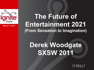 The Future of Entertainment 2021 (From Sensation to Imagination) Derek Woodgate SXSW 2011