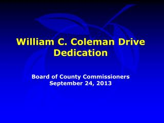 William C. Coleman Drive Dedication Board of County Commissioners September 24, 2013