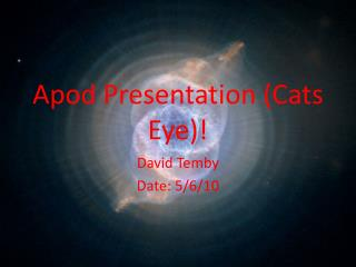 Apod  Presentation (Cats Eye)!