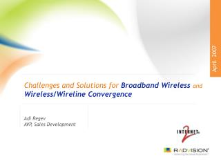 Challenges and Solutions for  Broadband Wireless and Wireless/Wireline Convergence
