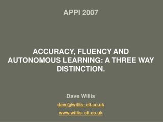 APPI 2007  ACCURACY, FLUENCY AND AUTONOMOUS LEARNING: A THREE WAY DISTINCTION. Dave Willis