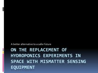 On the replacement of hydroponics experiments in space with  mismatter  sensing equipment