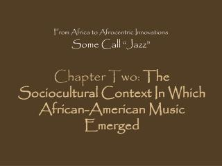 Chapter Two:  The Sociocultural Context In Which African-American Music Emerged