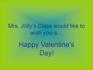 Mrs. Jolly's Class would like to wish you a…