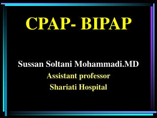 CPAP- BIPAP Sussan Soltani Mohammadi.MD Assistant professor Shariati Hospital