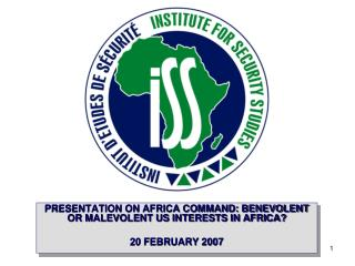 PRESENTATION ON AFRICA COMMAND: BENEVOLENT OR MALEVOLENT US INTERESTS IN AFRICA? 20 FEBRUARY 2007