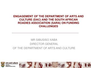 MR SIBUSISO XABA DIRECTOR GENERAL OF THE DEPARTMENT OF ARTS AND CULTURE