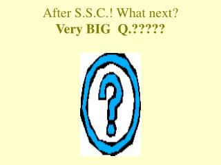 After S.S.C.! What next? Very BIG  Q.?????
