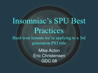 Insomniac's SPU Best Practices Hard-won lessons we're applying to a 3rd generation PS3 title