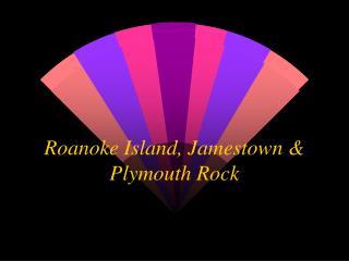 Roanoke Island, Jamestown & Plymouth Rock