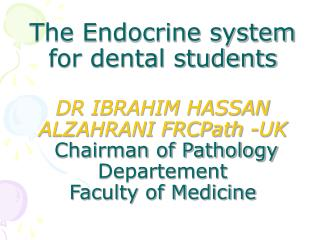 The Endocrine system for dental students DR IBRAHIM HASSAN ALZAHRANI FRCPath -UK  Chairman of Pathology Departement Facu