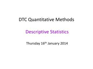 DTC Quantitative Methods  Descriptive Statistics Thursday 16 th  January 2014