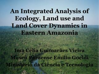 An Integrated Analysis of Ecology, Land use and Land Cover Dynamics in Eastern Amazonia