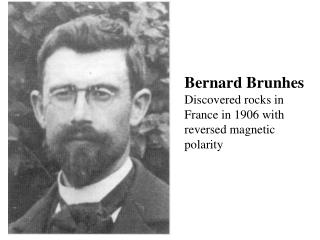 Bernard Brunhes Discovered rocks in France in 1906 with reversed magnetic polarity