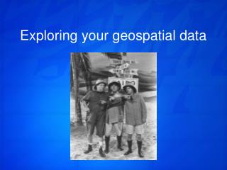 Exploring your geospatial data