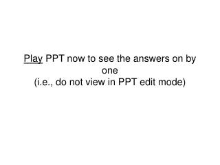 Play  PPT now to see the answers on by one (i.e., do not view in PPT edit mode)