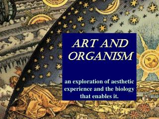 ART and ORGANISM an exploration of aesthetic experience and the biology that enables it.
