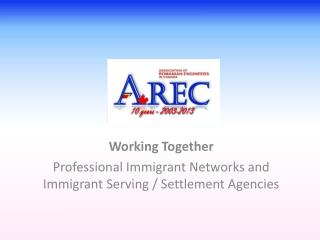 Working Together  Professional Immigrant Networks and Immigrant Serving / Settlement Agencies