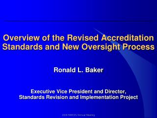 Overview of the Revised Accreditation Standards and New Oversight Process Ronald L. Baker