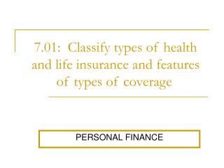 7.01:  Classify types of health and life insurance and features of types of coverage .