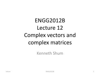 ENGG2012B Lecture 12 Complex vectors and complex matrices