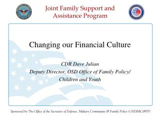 Changing our Financial Culture CDR Dave Julian Deputy Director, OSD Office of Family Policy/