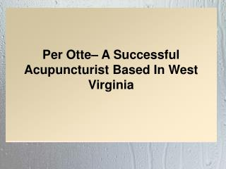 Per Otte– A Successful Acupuncturist Based In West Virginia