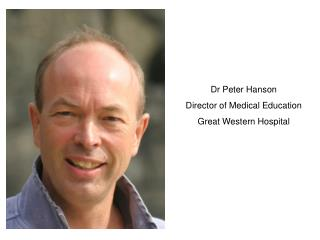 Dr Peter Hanson Director of Medical Education  Great Western Hospital