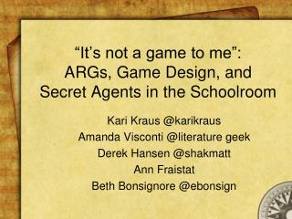 """It's not a game to me"": ARGs, Game Design, and  Secret Agents in the Schoolroom"