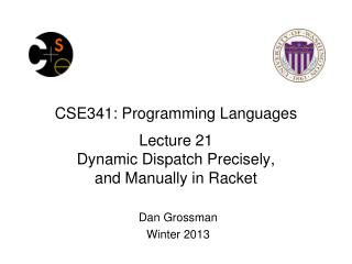 CSE341: Programming Languages Lecture  21 Dynamic Dispatch Precisely,  and  Manually in  Racket