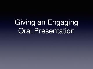 Giving an Engaging Oral Presentation