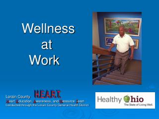 Wellness  		 at  	  Work  Lorain County H eart  E ducation,  A wareness, and  R esource  T eam Conducted through the Lor