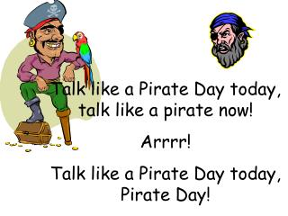Talk like a Pirate Day today,  talk like a pirate now! Arrrr!