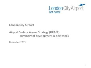 London City Airport Airport Surface Access Strategy (DRAFT) 	- summary of development & next steps