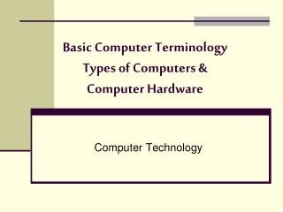 Basic Computer Terminology Types of Computers &  Computer Hardware